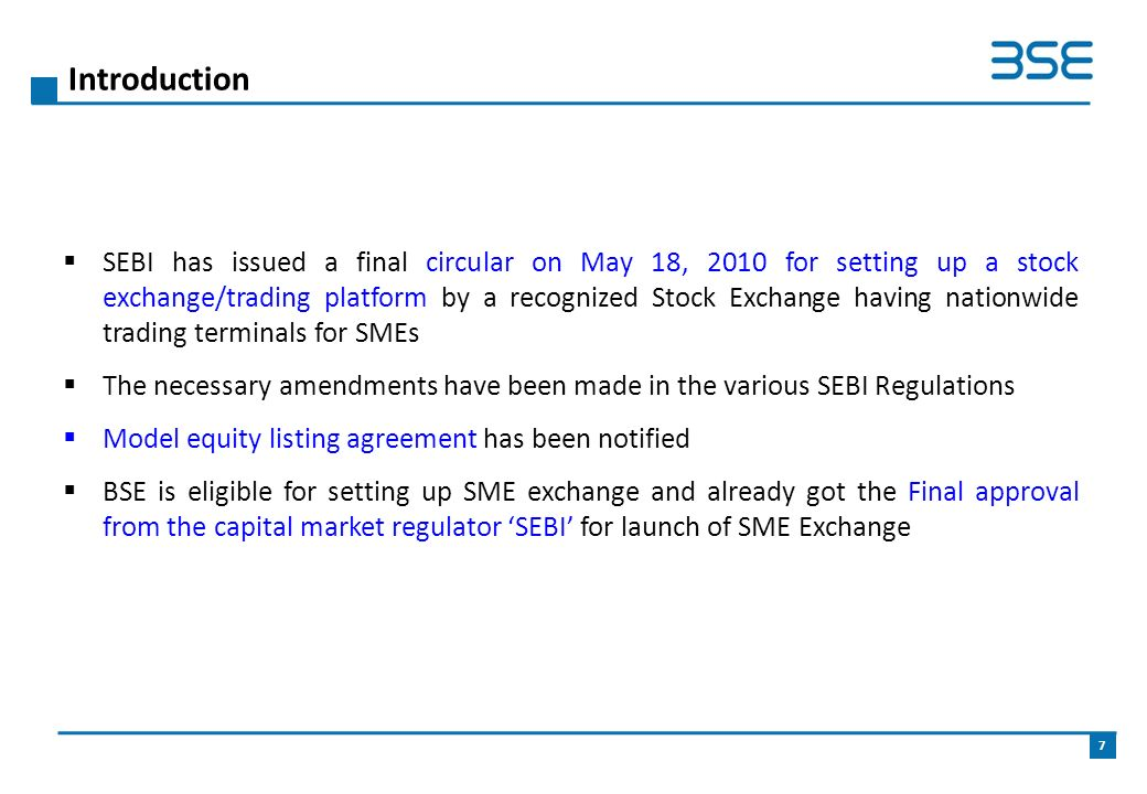  SEBI has issued a final circular on May 18, 2010 for setting up a stock exchange/trading platform by a recognized Stock Exchange having nationwide trading terminals for SMEs  The necessary amendments have been made in the various SEBI Regulations  Model equity listing agreement has been notified  BSE is eligible for setting up SME exchange and already got the Final approval from the capital market regulator 'SEBI' for launch of SME Exchange Introduction 7