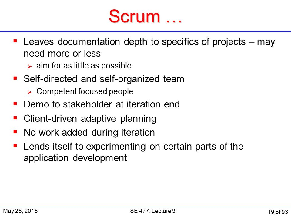 Scrum …  Leaves documentation depth to specifics of projects – may need more or less  aim for as little as possible  Self-directed and self-organized team  Competent focused people  Demo to stakeholder at iteration end  Client-driven adaptive planning  No work added during iteration  Lends itself to experimenting on certain parts of the application development May 25, 2015SE 477: Lecture 9 19 of 93