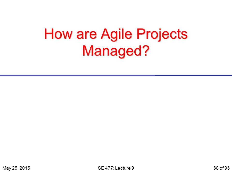 How are Agile Projects Managed May 25, 2015SE 477: Lecture 938 of 93