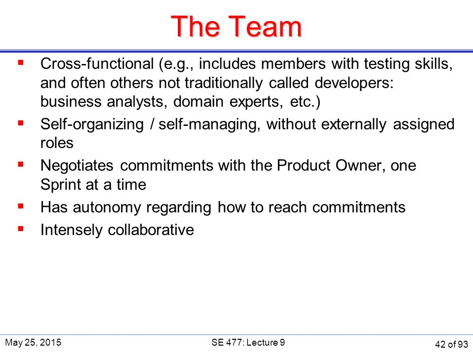 The Team  Cross-functional (e.g., includes members with testing skills, and often others not traditionally called developers: business analysts, domain experts, etc.)  Self-organizing / self-managing, without externally assigned roles  Negotiates commitments with the Product Owner, one Sprint at a time  Has autonomy regarding how to reach commitments  Intensely collaborative May 25, 2015SE 477: Lecture 9 42 of 93