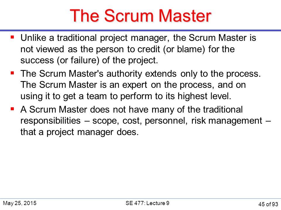 The Scrum Master  Unlike a traditional project manager, the Scrum Master is not viewed as the person to credit (or blame) for the success (or failure) of the project.