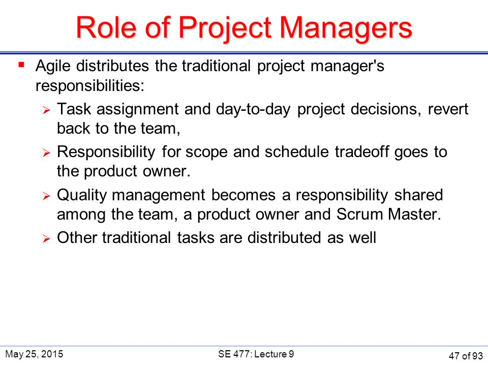 Role of Project Managers  Agile distributes the traditional project manager s responsibilities:  Task assignment and day-to-day project decisions, revert back to the team,  Responsibility for scope and schedule tradeoff goes to the product owner.