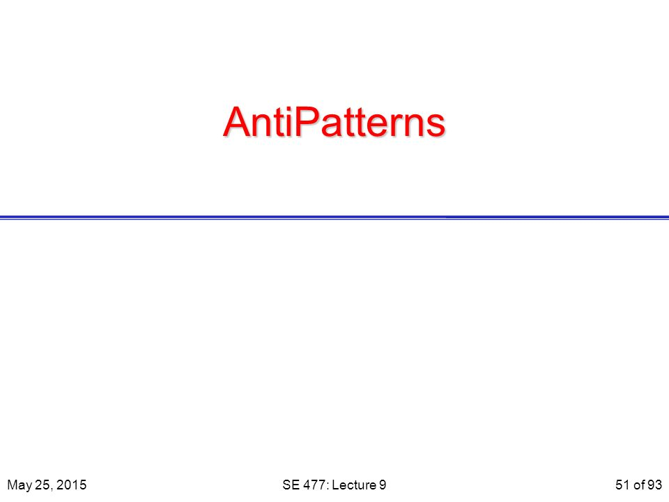 AntiPatterns May 25, 2015SE 477: Lecture 951 of 93