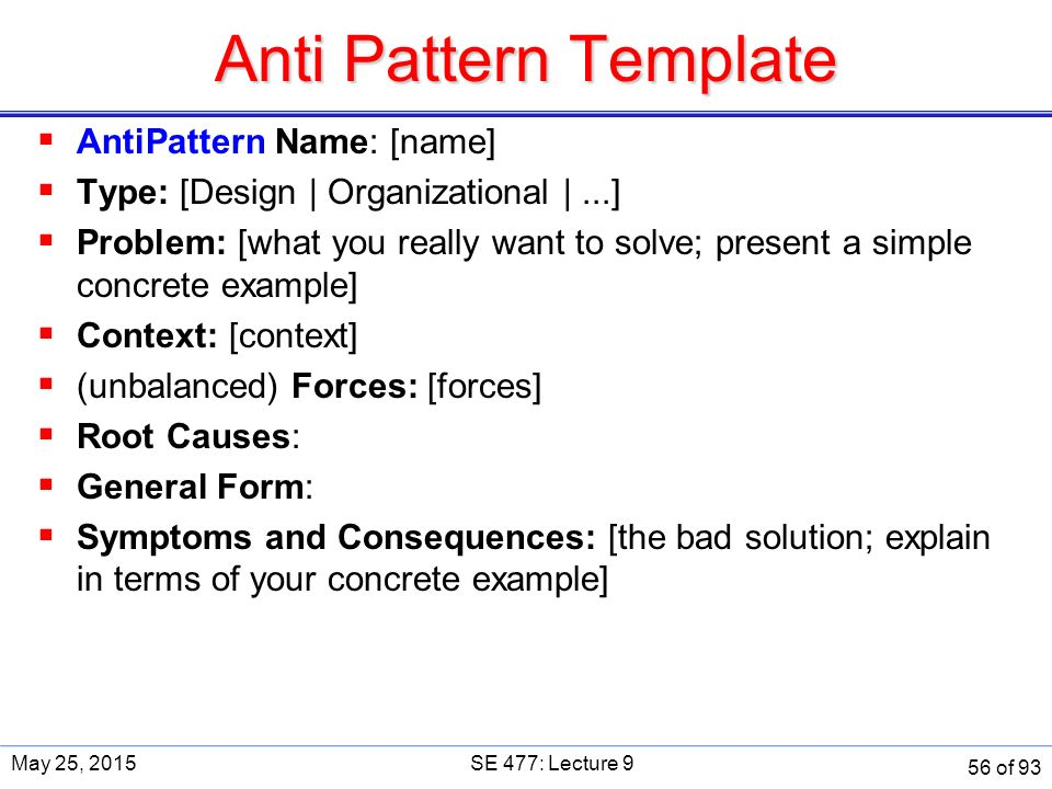 Anti Pattern Template  AntiPattern Name: [name]  Type: [Design | Organizational |...]  Problem: [what you really want to solve; present a simple concrete example]  Context: [context]  (unbalanced) Forces: [forces]  Root Causes:  General Form:  Symptoms and Consequences: [the bad solution; explain in terms of your concrete example] May 25, 2015SE 477: Lecture 9 56 of 93