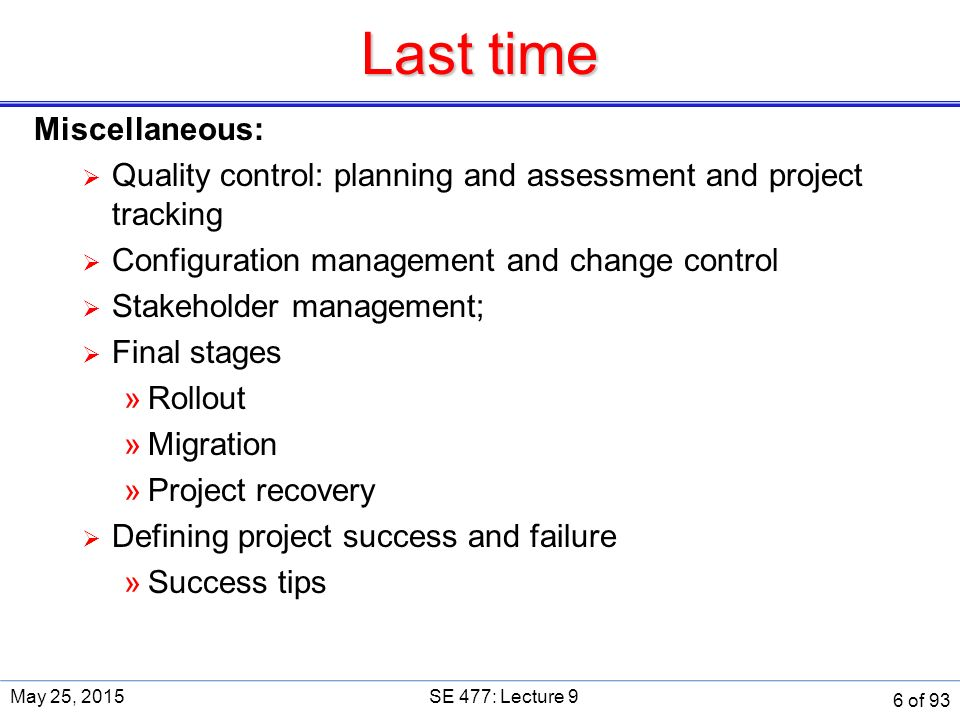 Last time Miscellaneous:  Quality control: planning and assessment and project tracking  Configuration management and change control  Stakeholder management;  Final stages »Rollout »Migration »Project recovery  Defining project success and failure »Success tips May 25, 2015SE 477: Lecture 9 6 of 93