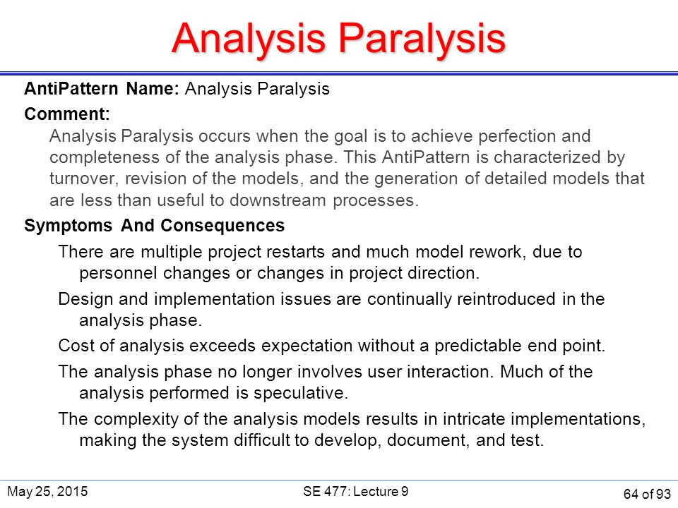 Analysis Paralysis AntiPattern Name: Analysis Paralysis Comment: Analysis Paralysis occurs when the goal is to achieve perfection and completeness of the analysis phase.