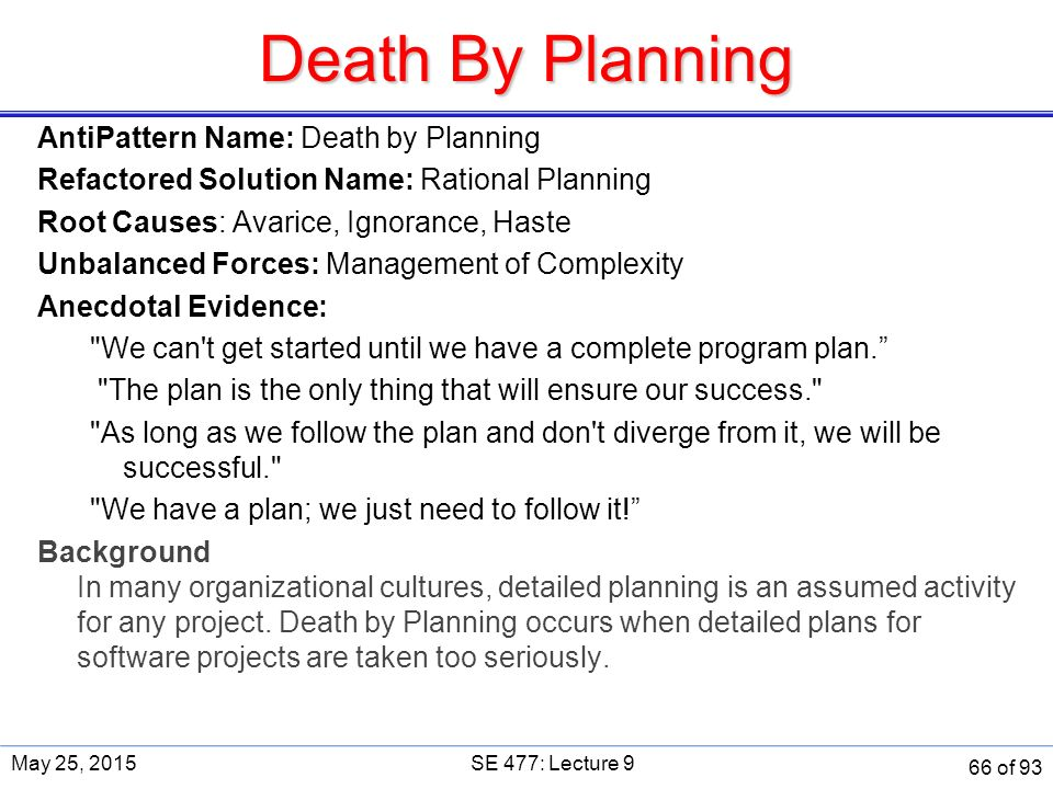 Death By Planning AntiPattern Name: Death by Planning Refactored Solution Name: Rational Planning Root Causes: Avarice, Ignorance, Haste Unbalanced Forces: Management of Complexity Anecdotal Evidence: We can t get started until we have a complete program plan. The plan is the only thing that will ensure our success. As long as we follow the plan and don t diverge from it, we will be successful. We have a plan; we just need to follow it! Background In many organizational cultures, detailed planning is an assumed activity for any project.