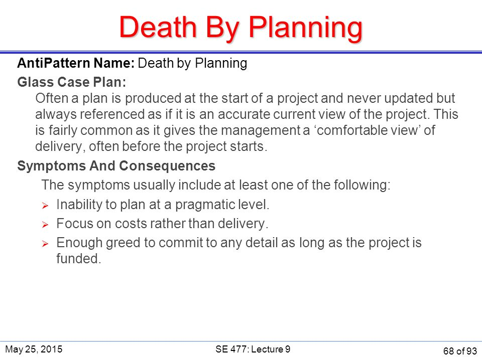 Death By Planning AntiPattern Name: Death by Planning Glass Case Plan: Often a plan is produced at the start of a project and never updated but always referenced as if it is an accurate current view of the project.