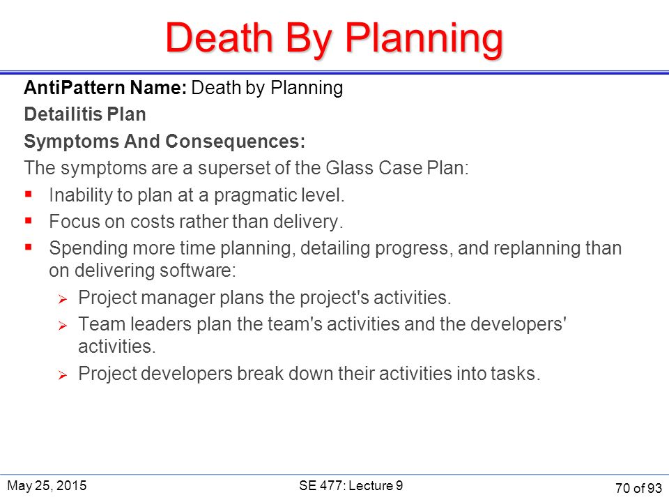Death By Planning AntiPattern Name: Death by Planning Detailitis Plan Symptoms And Consequences: The symptoms are a superset of the Glass Case Plan:  Inability to plan at a pragmatic level.