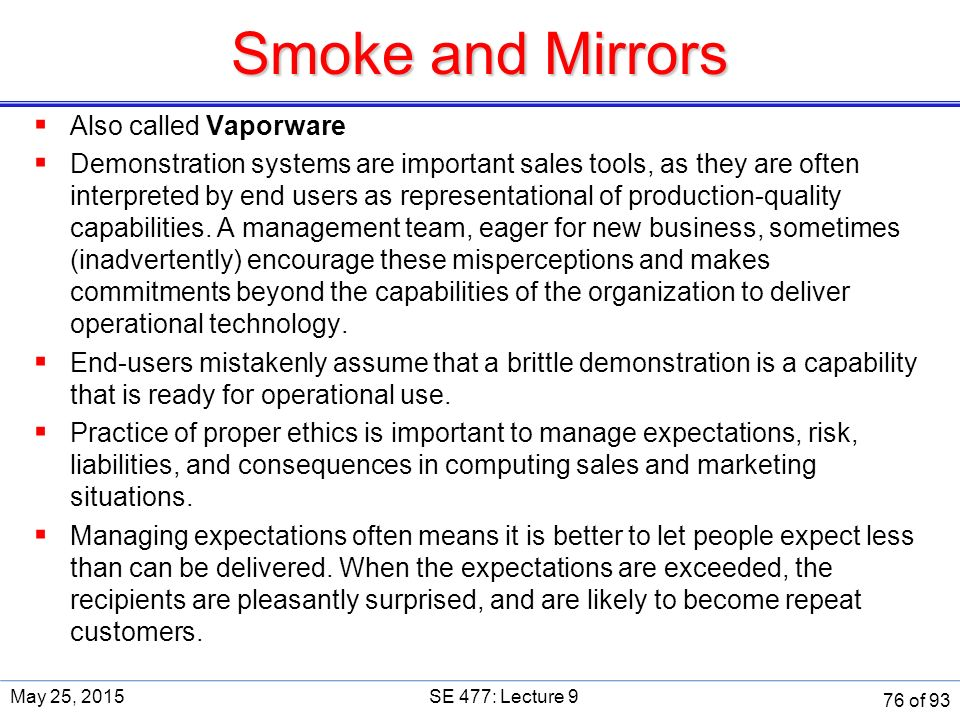 Smoke and Mirrors  Also called Vaporware  Demonstration systems are important sales tools, as they are often interpreted by end users as representational of production-quality capabilities.