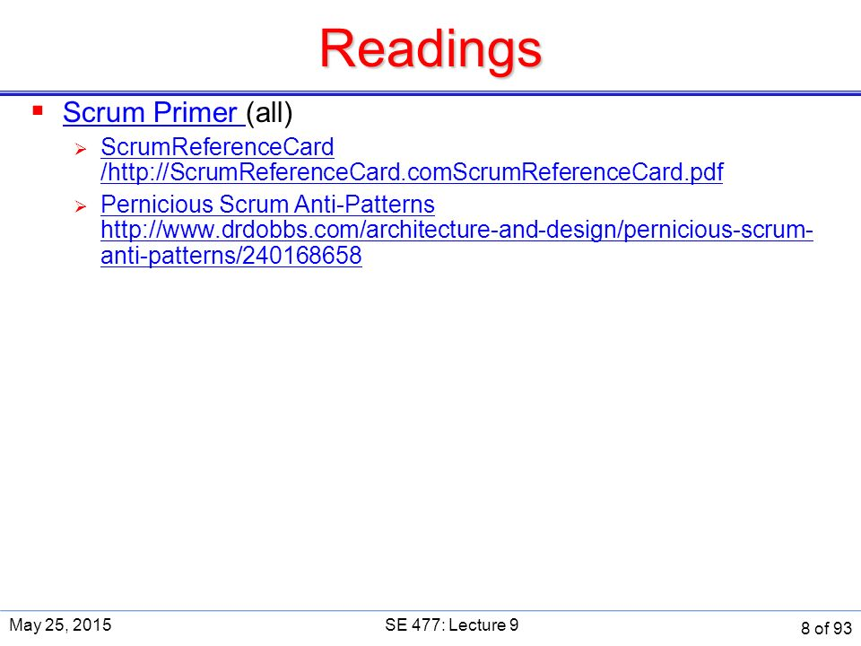 Readings  Scrum Primer (all) Scrum Primer  ScrumReferenceCard /http://ScrumReferenceCard.comScrumReferenceCard.pdf ScrumReferenceCard /http://ScrumReferenceCard.comScrumReferenceCard.pdf  Pernicious Scrum Anti-Patterns http://www.drdobbs.com/architecture-and-design/pernicious-scrum- anti-patterns/240168658 Pernicious Scrum Anti-Patterns http://www.drdobbs.com/architecture-and-design/pernicious-scrum- anti-patterns/240168658 May 25, 2015SE 477: Lecture 9 8 of 93