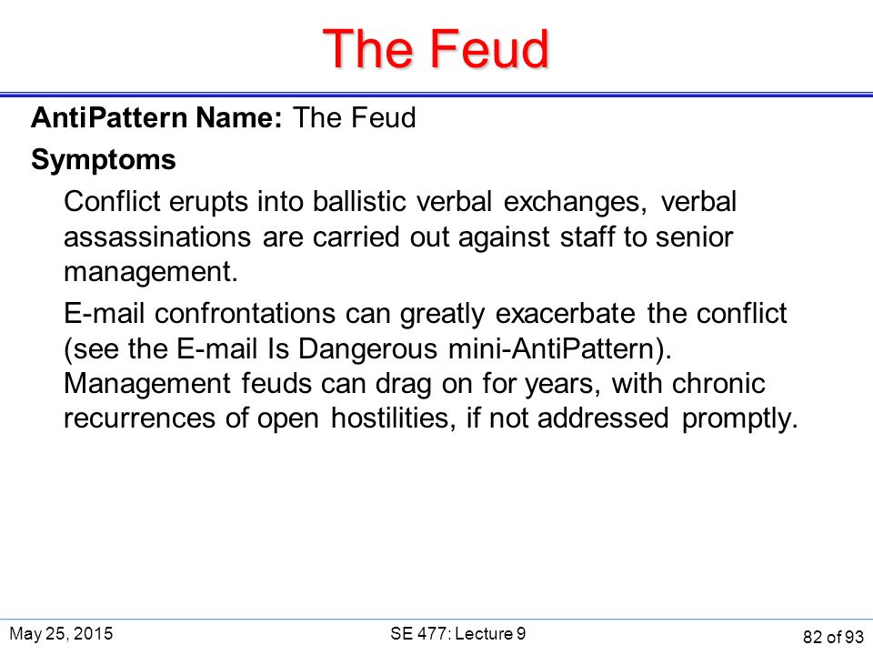 The Feud AntiPattern Name: The Feud Symptoms Conflict erupts into ballistic verbal exchanges, verbal assassinations are carried out against staff to senior management.