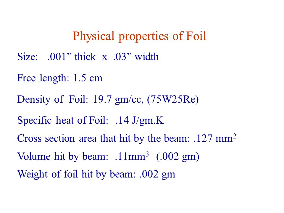 Physical properties of Foil Size:.001 thick x.03 width Free length: 1.5 cm Density of Foil: 19.7 gm/cc, (75W25Re) Specific heat of Foil:.14 J/gm.K Cross section area that hit by the beam:.127 mm 2 Volume hit by beam:.11mm 3 (.002 gm) Weight of foil hit by beam:.002 gm
