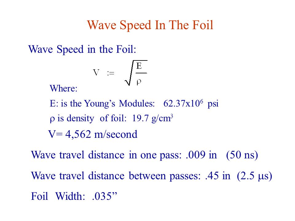 Wave Speed In The Foil Wave Speed in the Foil: Where: E: is the Young's Modules: 62.37x10 6 psi  is density of foil: 19.7 g/cm 3 V= 4,562 m/second Wave travel distance in one pass:.009 in (50 ns) Wave travel distance between passes:.45 in (2.5  s) Foil Width:.035