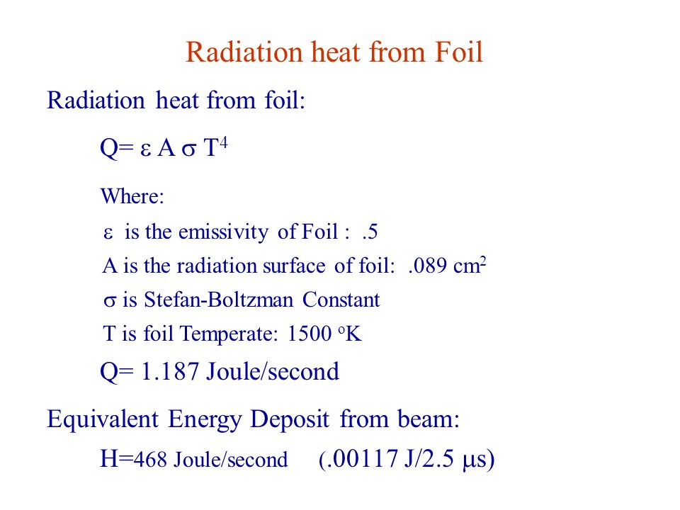 Radiation heat from Foil Radiation heat from foil: Q=  A  T 4 Where:  is the emissivity of Foil :.5 A is the radiation surface of foil:.089 cm 2  is Stefan-Boltzman Constant T is foil Temperate: 1500 o K Q= 1.187 Joule/second Equivalent Energy Deposit from beam: H= 468 Joule/second (.00117 J/2.5  s)