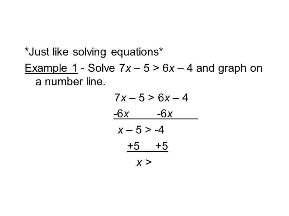 *Just like solving equations* Example 1 - Solve 7x – 5 > 6x – 4 and graph on a number line.