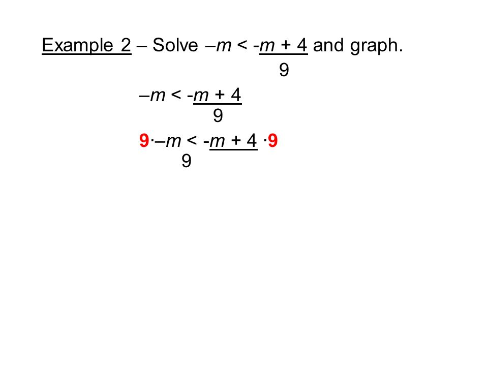Example 2 – Solve –m < -m + 4 and graph. 9 –m < -m ·–m < -m + 4 ·9 9