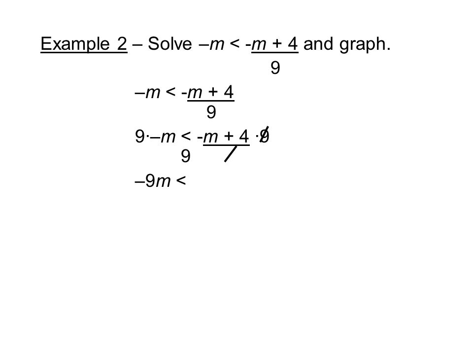 Example 2 – Solve –m < -m + 4 and graph. 9 –m < -m ·–m < -m + 4 ·9 9 –9m <