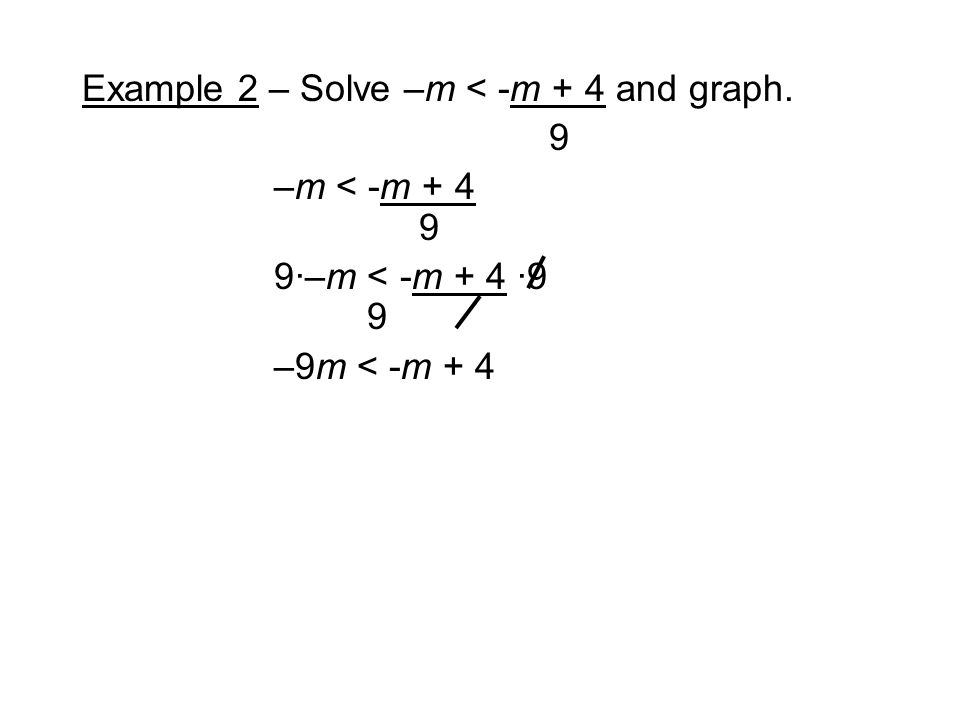 Example 2 – Solve –m < -m + 4 and graph. 9 –m < -m ·–m < -m + 4 ·9 9 –9m < -m + 4