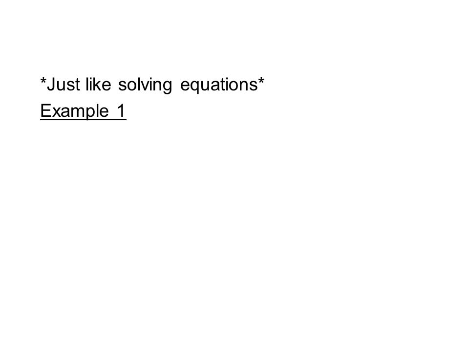 *Just like solving equations* Example 1