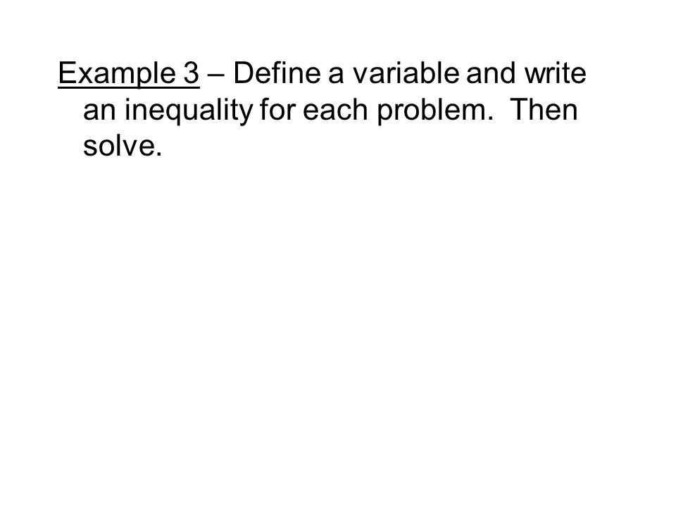 Example 3 – Define a variable and write an inequality for each problem. Then solve.