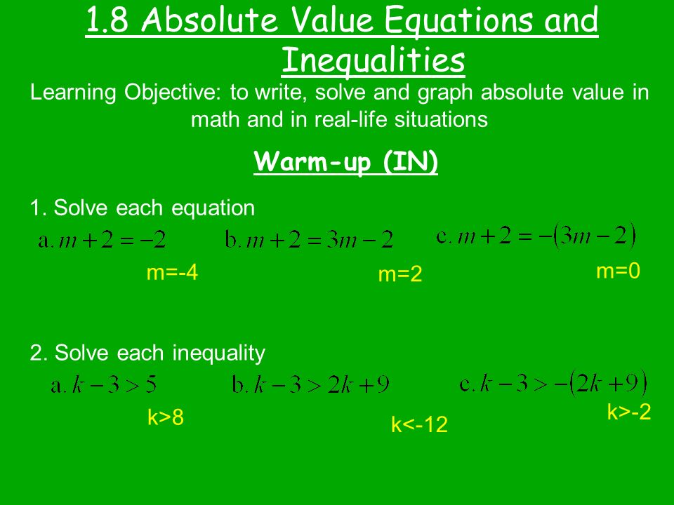 1.8 Absolute Value Equations and Inequalities Warm-up (IN) Learning Objective: to write, solve and graph absolute value in math and in real-life situations 1.