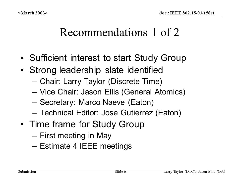 doc.: IEEE /158r1 Submission Larry Taylor (DTC), Jason Ellis (GA)Slide 6 Recommendations 1 of 2 Sufficient interest to start Study Group Strong leadership slate identified –Chair: Larry Taylor (Discrete Time) –Vice Chair: Jason Ellis (General Atomics) –Secretary: Marco Naeve (Eaton) –Technical Editor: Jose Gutierrez (Eaton) Time frame for Study Group –First meeting in May –Estimate 4 IEEE meetings