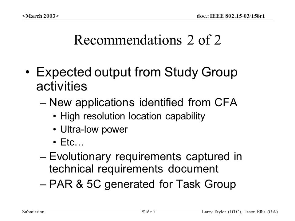 doc.: IEEE /158r1 Submission Larry Taylor (DTC), Jason Ellis (GA)Slide 7 Recommendations 2 of 2 Expected output from Study Group activities –New applications identified from CFA High resolution location capability Ultra-low power Etc… –Evolutionary requirements captured in technical requirements document –PAR & 5C generated for Task Group