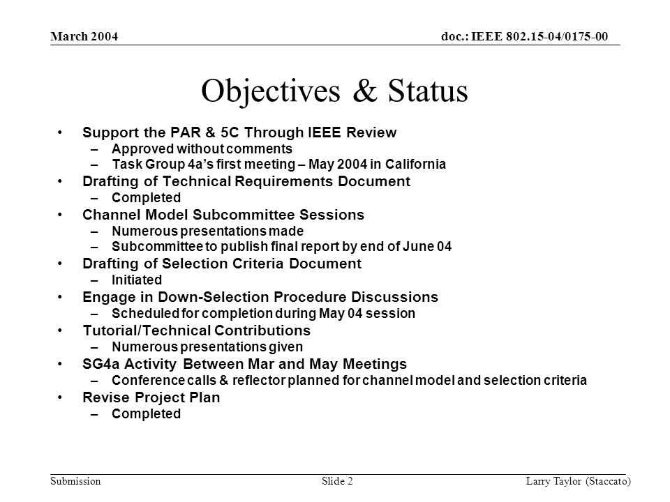 doc.: IEEE / Submission March 2004 Larry Taylor (Staccato)Slide 2 Objectives & Status Support the PAR & 5C Through IEEE Review –Approved without comments –Task Group 4a's first meeting – May 2004 in California Drafting of Technical Requirements Document –Completed Channel Model Subcommittee Sessions –Numerous presentations made –Subcommittee to publish final report by end of June 04 Drafting of Selection Criteria Document –Initiated Engage in Down-Selection Procedure Discussions –Scheduled for completion during May 04 session Tutorial/Technical Contributions –Numerous presentations given SG4a Activity Between Mar and May Meetings –Conference calls & reflector planned for channel model and selection criteria Revise Project Plan –Completed