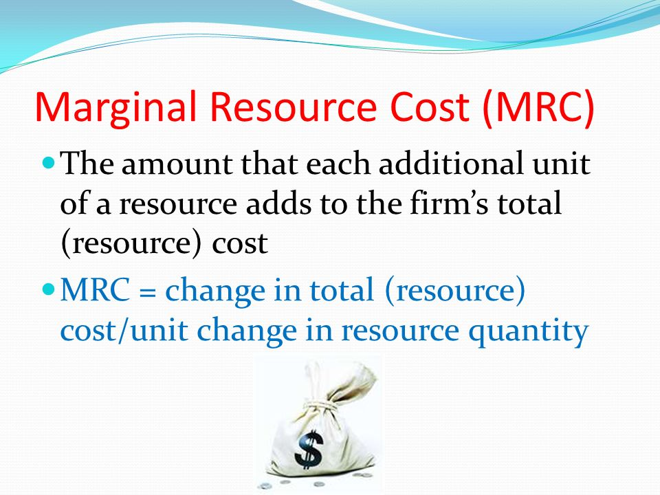 Marginal Resource Cost (MRC) The amount that each additional unit of a resource adds to the firm's total (resource) cost MRC = change in total (resource) cost/unit change in resource quantity