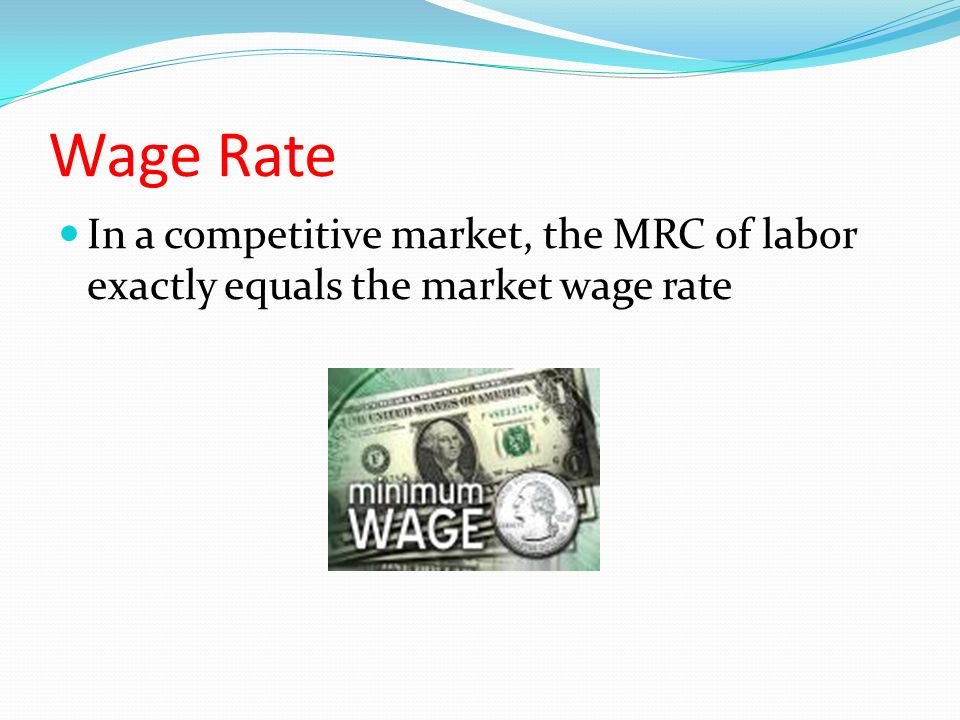 Wage Rate In a competitive market, the MRC of labor exactly equals the market wage rate