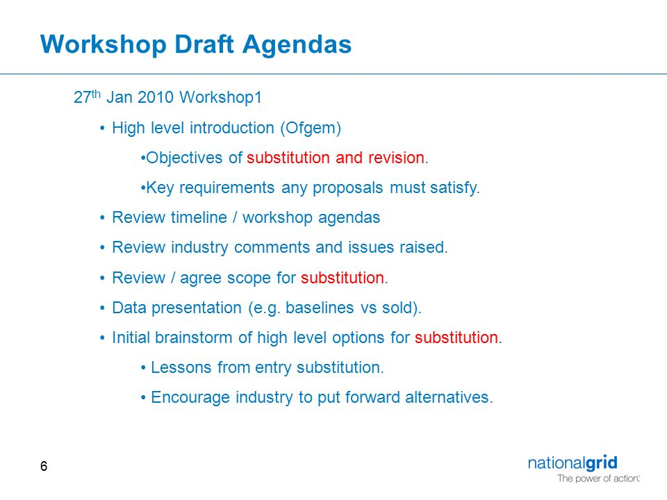 6 Workshop Draft Agendas 27 th Jan 2010 Workshop1 High level introduction (Ofgem) Objectives of substitution and revision.