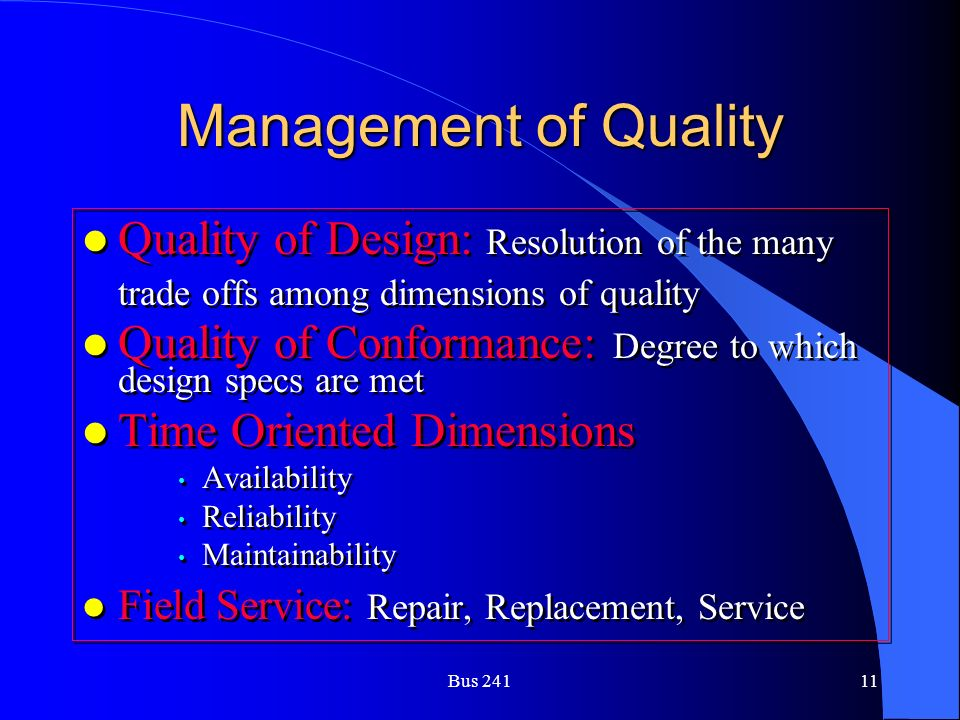 Bus 24111 Management of Quality l Quality of Design: Resolution of the many trade offs among dimensions of quality l Quality of Conformance: Degree to which design specs are met l Time Oriented Dimensions Availability Reliability Maintainability l Field Service: Repair, Replacement, Service l Quality of Design: Resolution of the many trade offs among dimensions of quality l Quality of Conformance: Degree to which design specs are met l Time Oriented Dimensions Availability Reliability Maintainability l Field Service: Repair, Replacement, Service