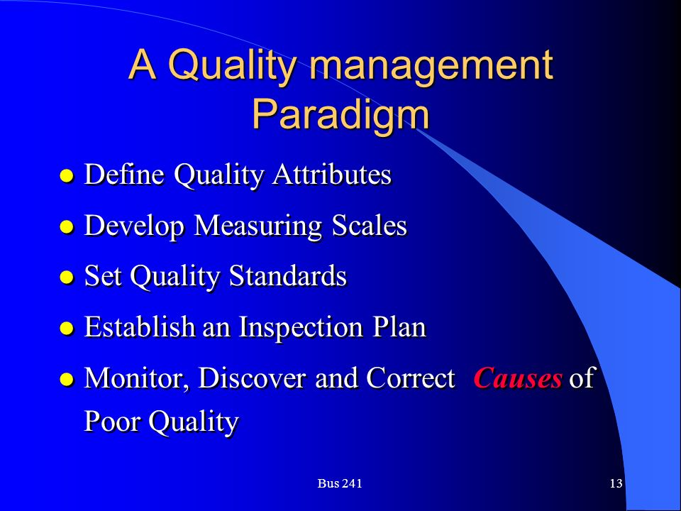 Bus 24113 A Quality management Paradigm l Define Quality Attributes l Develop Measuring Scales l Set Quality Standards l Establish an Inspection Plan l Monitor, Discover and Correct Causes of Poor Quality l Define Quality Attributes l Develop Measuring Scales l Set Quality Standards l Establish an Inspection Plan l Monitor, Discover and Correct Causes of Poor Quality