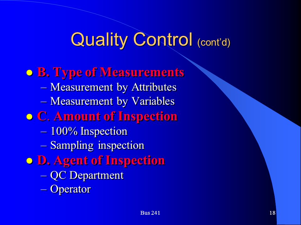 Bus 24118 Quality Control (cont'd) l B. Type of Measurements –Measurement by Attributes –Measurement by Variables l C. Amount of Inspection –100% Insp