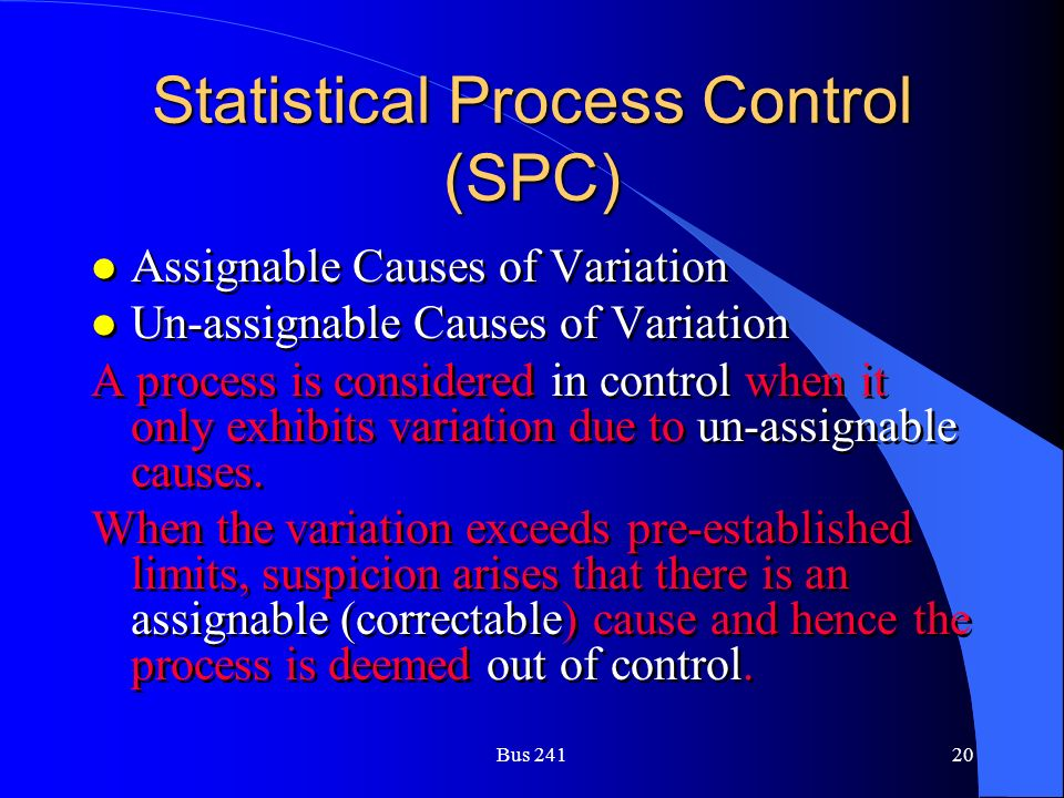 Bus 24120 Statistical Process Control (SPC) l Assignable Causes of Variation l Un-assignable Causes of Variation A process is considered in control when it only exhibits variation due to un-assignable causes.