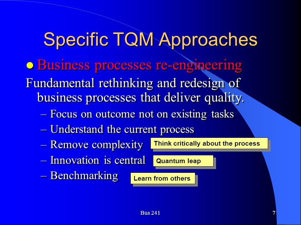 Bus 2417 Specific TQM Approaches l Business processes re-engineering Fundamental rethinking and redesign of business processes that deliver quality.