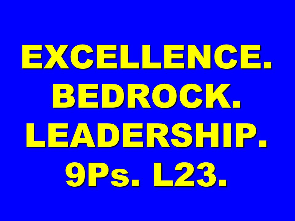 EXCELLENCE. BEDROCK. LEADERSHIP. 9Ps. L23.