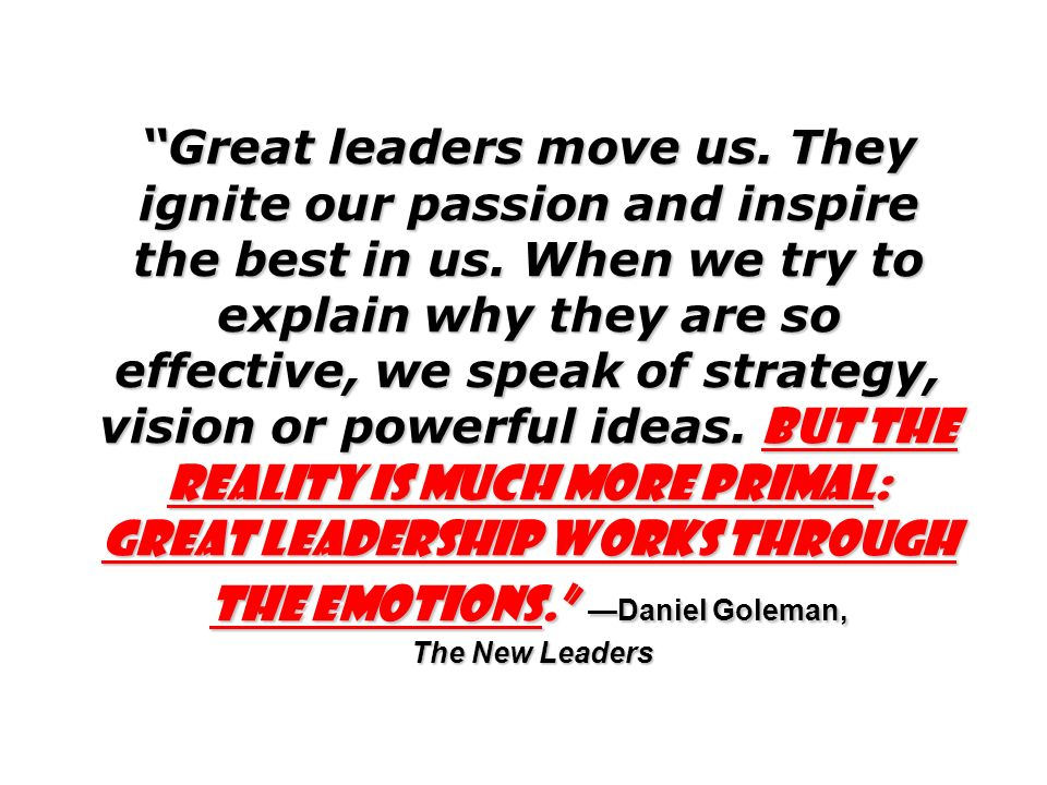 Great leaders move us. They ignite our passion and inspire the best in us.