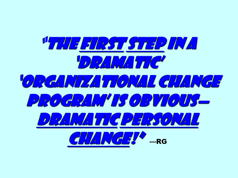 The First step in a 'dramatic' 'organizational change program' is obvious— dramatic personal change! The First step in a 'dramatic' 'organizational change program' is obvious— dramatic personal change! —RG