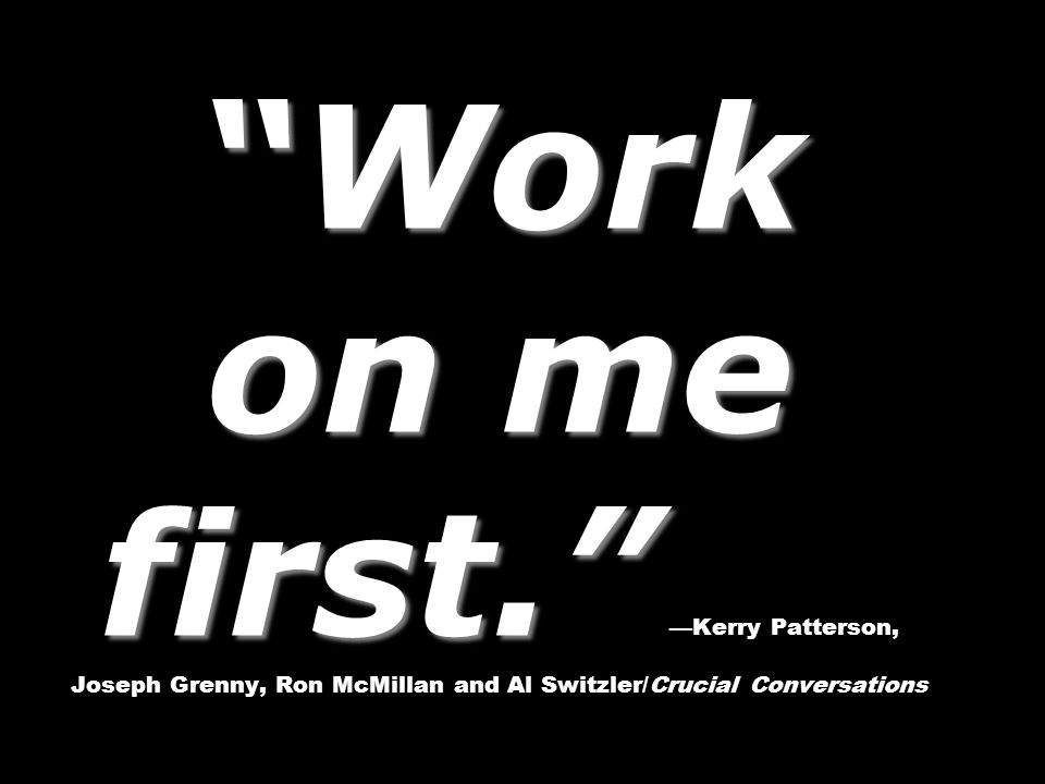 Work on me first. Work on me first. —Kerry Patterson, Joseph Grenny, Ron McMillan and Al Switzler/Crucial Conversations