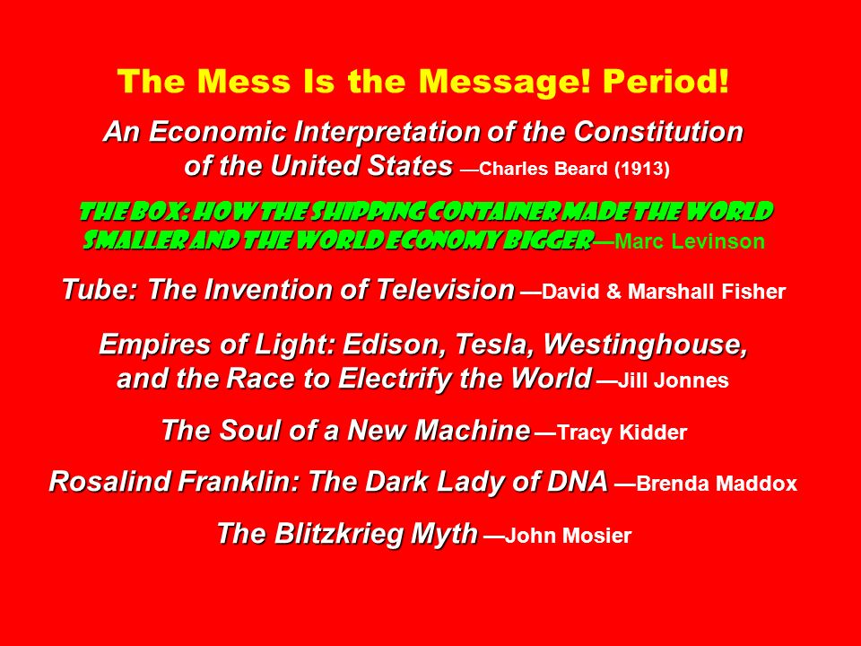 An Economic Interpretation of the Constitution of the United States The Box: How the Shipping Container Made the World Smaller and the World Economy Bigger Tube: The Invention of Television Empires of Light: Edison, Tesla, Westinghouse, and the Race to Electrify the World The Soul of a New Machine Rosalind Franklin: The Dark Lady of DNA The Blitzkrieg Myth The Mess Is the Message.