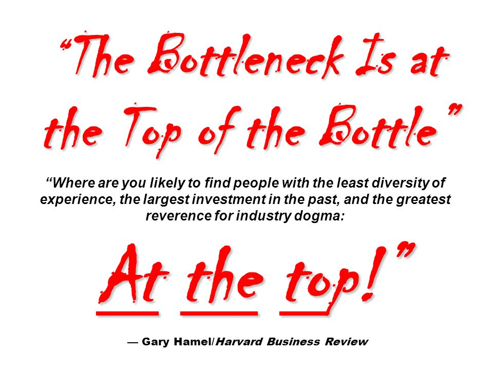 The Bottleneck Is at the Top of the Bottle At the top! The Bottleneck Is at the Top of the Bottle Where are you likely to find people with the least diversity of experience, the largest investment in the past, and the greatest reverence for industry dogma: At the top! — Gary Hamel/Harvard Business Review