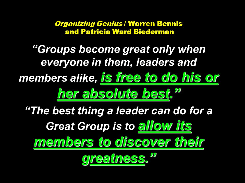 is free to do his or her absolute best. allow its members to discover their greatness. Organizing Genius / Warren Bennis and Patricia Ward Biederman Groups become great only when everyone in them, leaders and members alike, is free to do his or her absolute best. The best thing a leader can do for a Great Group is to allow its members to discover their greatness.