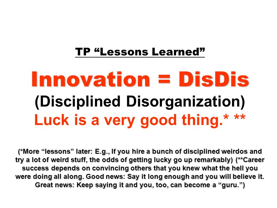 Innovation = DisDis (*More lessons later: E.g., If you hire a bunch of disciplined weirdos and try a lot of weird stuff, the odds of getting lucky go up remarkably) (**Career success depends on convincing others that you knew what the hell you were doing all along.