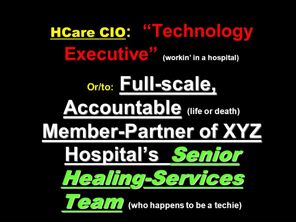 Full-scale, Accountable Member-Partner of XYZ Hospital's Senior Healing-Services Team HCare CIO : Technology Executive (workin' in a hospital) Or/to: Full-scale, Accountable (life or death) Member-Partner of XYZ Hospital's Senior Healing-Services Team (who happens to be a techie)
