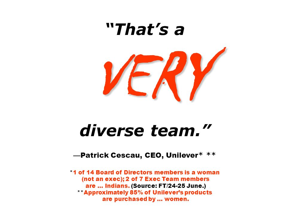 That's a VERY diverse team. —Patrick Cescau, CEO, Unilever * ** *1 of 14 Board of Directors members is a woman (not an exec); 2 of 7 Exec Team members are … Indians.