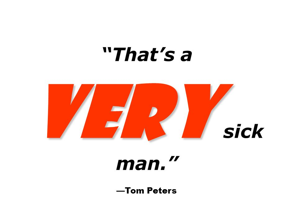VERY That's a VERY sick man. —Tom Peters