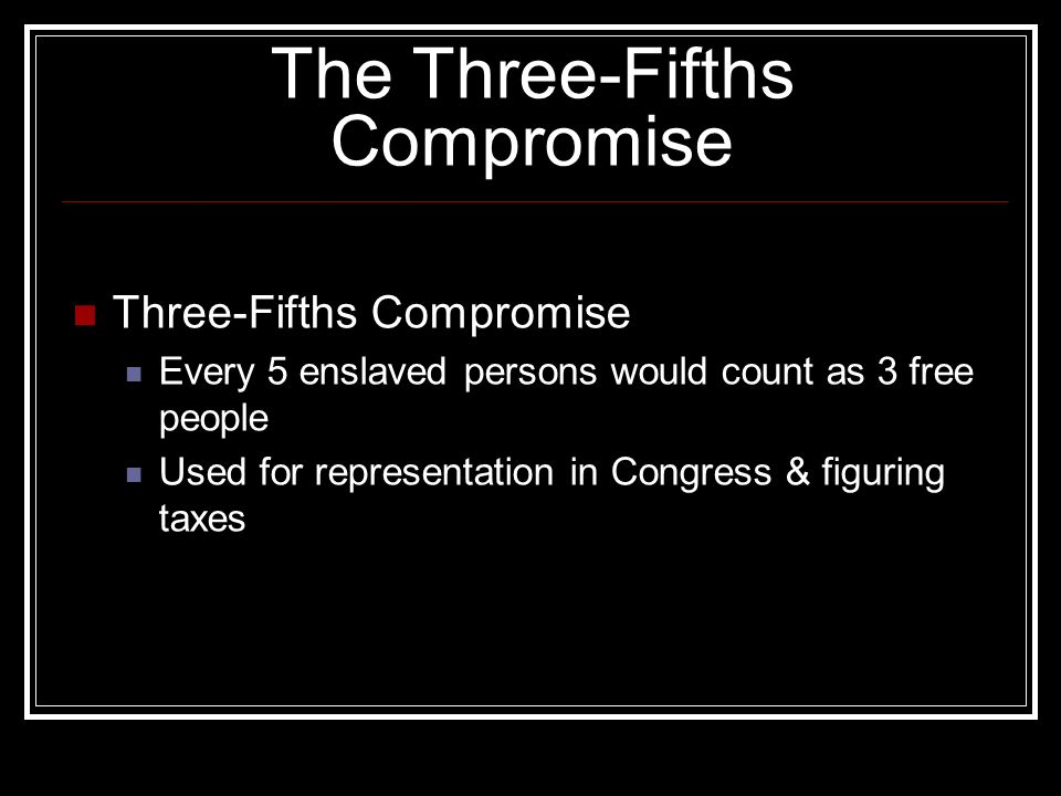 The Three-Fifths Compromise Three-Fifths Compromise Every 5 enslaved persons would count as 3 free people Used for representation in Congress & figuring taxes