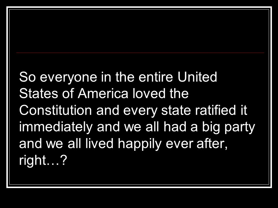 So everyone in the entire United States of America loved the Constitution and every state ratified it immediately and we all had a big party and we all lived happily ever after, right…